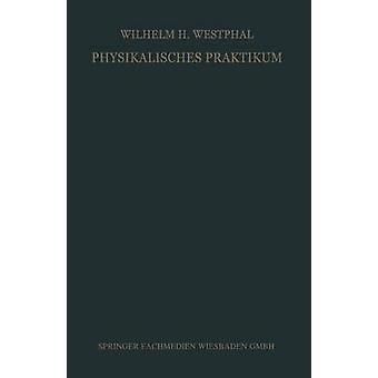Physikalisches Praktikum Eine Sammlung von bungsaufgaben fr die physikalischen bungen an Universitten und Hochschulen aller Gattungen de Westphal et Wilhelm H.