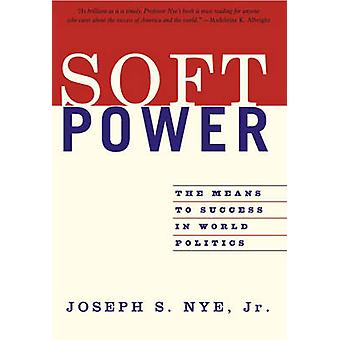 Soft Power - The Means to Success in World Politics by Joseph S. Nye -
