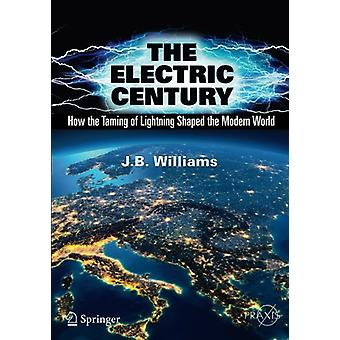 The Electric Century - How the Taming of Lightning Shaped the Modern W