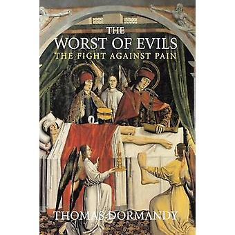 The Worst of Evils The Fight Against Pain by Dormandy & Thomas