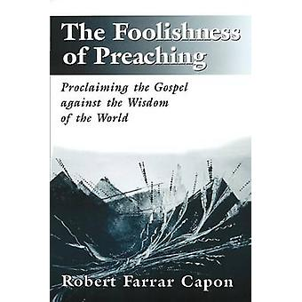 The Foolishness of Preaching Proclaiming the Gospel Against the Wisdom of the World by Capon & Robert