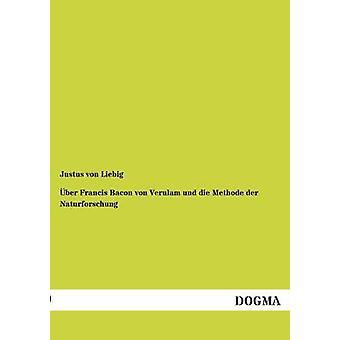 ber Francis Bacon von Verulam und die Methode der Naturforschung by von Liebig & Justus