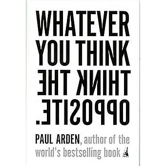 Whatever You Think - Think the Opposite by Paul Arden - 9781591841210