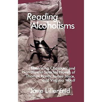 Reading Alcoholisms Theorizing Character and Narrative in Selected Novels of Thomas Hardy James Joyce and Virginia Woolf by Lilienfeld & Jane