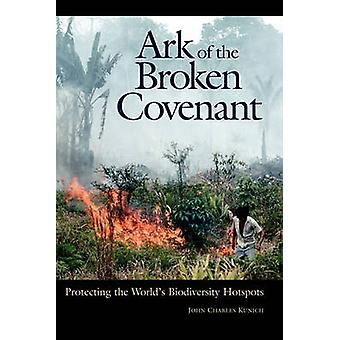 Ark of the Broken Covenant Protecting the Worlds Biodiversity Hotspots by Kunich & John Charles