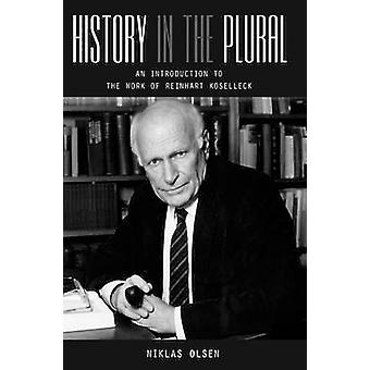 History in the Plural An Introduction to the Work of Reinhart Koselleck by Olsen & Niklas