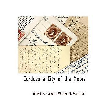 Cordova a City of the Moors by Calvert & Albert F.