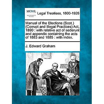 Manual of the Elections Scot. Corrupt and Illegal Practices Act 1890  with relative act of sederunt and appendix containing the acts of 1883 and 1885  with index. by Graham & J. Edward