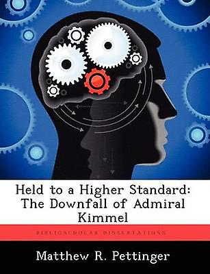 Held to a Higher Standard The Downfall of Admiral Kimmel by Pettinger & Matthew R.