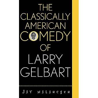 The Classically American Comedy of Larry Gelbart by Malarcher & Jay