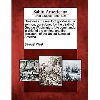 Größe das Ergebnis der Güte einer Predigt, veranlaßt durch den Tod von George Washington Ende Oberbefehlshaber der Armeen und erste Präsident der Vereinigten Staaten von Amerika. von Westen & Samuel