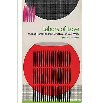 Labors of Love Nursing Homes and the Structures of Care Work by Rodriquez & Jason