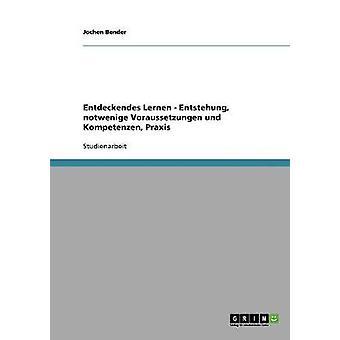 Entdeckendes Lernen. Entstehung notwendige Voraussetzungen und Kompetenzen Praxis by Bender & Jochen