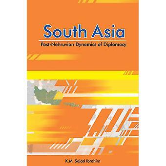 South Asia - Post-Nehruvian Dynamics of Diplomacy by K. M. Sajad Ibrah
