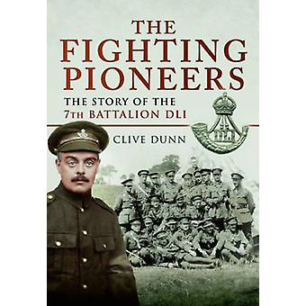 The Fighting Pioneers - The Story of the 7th Battalion DLI by Clive D