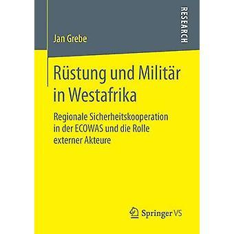 Rstung und Militr in Westafrika  Regionale Sicherheitskooperation in der ECOWAS und die Rolle externer Akteure by Grebe & Jan