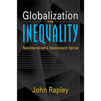 Globalization and Inequality - Neoliberalism's Downward Spiral by John