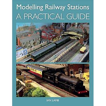 Modelling Railway Stations - A Practical Guide by Ian Lamb - 978184797