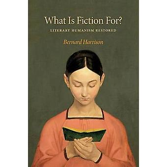 What is Fiction for? - Literary Humanism Restored by Bernard Harrison