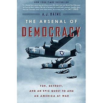Het arsenaal van democratie: FDR, Detroit en een epische Quest te bewapenen van een Amerika bij oorlog