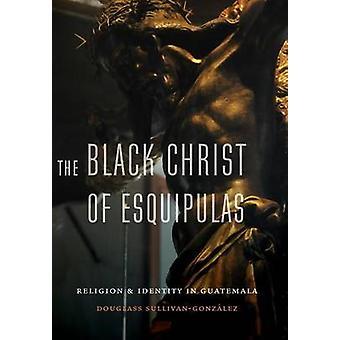 Black Christ of Esquipulas Religion and Identity in Guatemala by SullivanGonzalez & Douglass