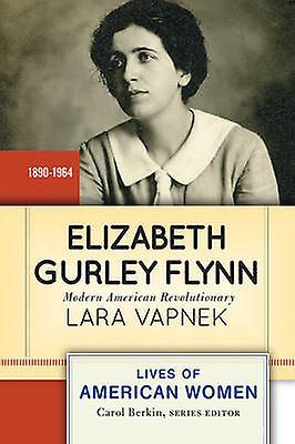 Elizabeth Gurley Flynn Modern American Revolutionary by Vapnek & Lara