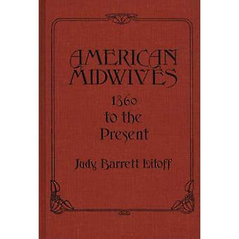 American Midwives 1860 to the Present by Litoff & Judy Barrett