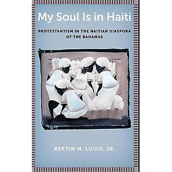 My Soul Is in Haiti Protestantism in the Haitian Diaspora of the Bahamas by Louis & Jr. & Bertin M.