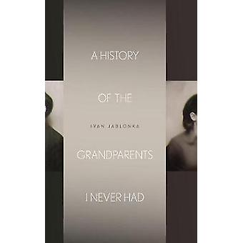 A History of the Grandparents I Never Had by Ivan Jablonka & Translated by Jane Kuntz