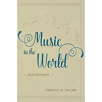 Music in the World - Selected Essays by Timothy D. Taylor - 9780226442