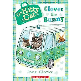 Clover the Bunny (Dr. Kittycat #2) by Jane Clarke - 9780545873369 Book