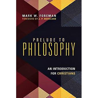 Prelude to Philosophy - An Introduction for Christians by Mark W Forem