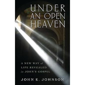 Under an Open Heaven - A New Way of Life Revealed in John's Gospel by
