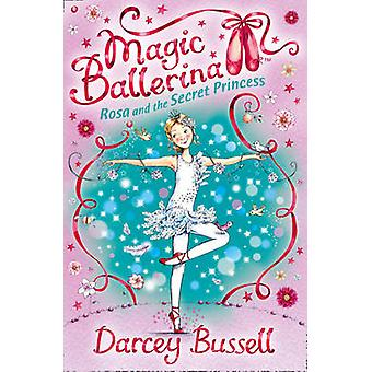 Rosa and the Secret Princess (Magic Ballerina - Book 7) by CBE Darcey