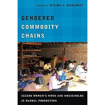 Gendered Commodity Chains - Seeing Women's Work and Households in Glob