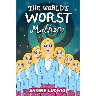The World's Worst Mothers by Sabine Ludwig - Siobhan Parkinson - 9781