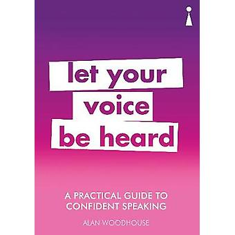 A Practical Guide to Confident Speaking - Let Your Voice be Heard by A