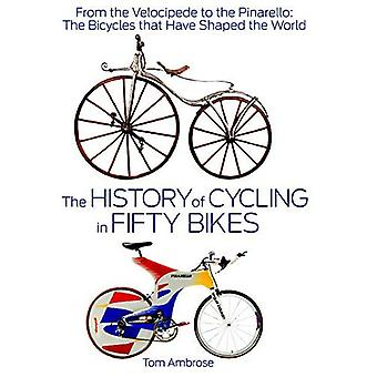 The History of Cycling in Fifty Bikes: From the Velocipede to the Pinarello: The Bicycles That Have Shaped the...