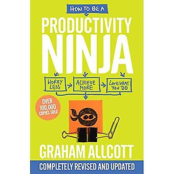 How to be a Productivity Ninja: Worry Less, Achieve More and Love What You Do� (Productivity Ninja)