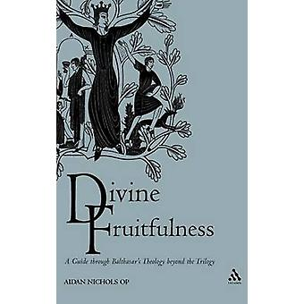 Divine Fruitfulness A Guide Through Balthasars Theology Beyond the Trilogy by Nichols & Aidan