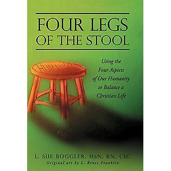 Four Legs of the Stool Using the Four Aspects of Our Humanity to Balance a Christian Life by Boggler & L. Sue