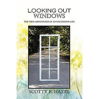 Looking Out Windows The True Adventures of an Uncommon Life by Hazel & Scotty R.
