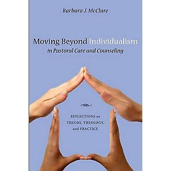 Moving Beyond Individualism in Pastoral Care and Counseling Reflections on Theory Theology and Practice by McClure & Barbara J.