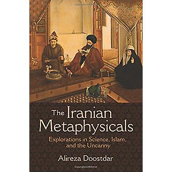 The Iranian Metaphysicals - Explorations in Science - Islam - and the