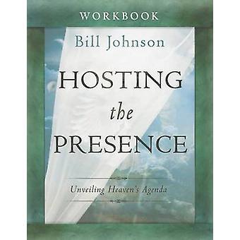 Hosting the Presence Workbook - Unveiling Heaven's Agenda by Bill John