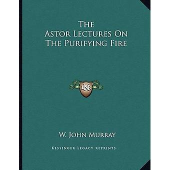 The Astor Lectures on the Purifying Fire by W John Murray - 978116304