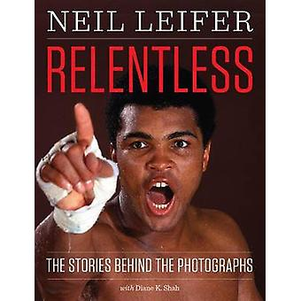 Relentless - The Stories Behind the Photographs by Neil Leifer - 97814