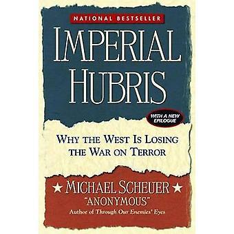 Imperial Hubris - Warum der Westen den Krieg gegen den Terror verliert von Michael