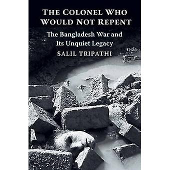 The Colonel Who Would Not Repent  The Bangladesh War and Its Unquiet Legacy by Salil Tripathi
