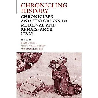 Chronicling History Chroniclers and Historians in Medieval and Renaissance Italy by Dale & Sharon